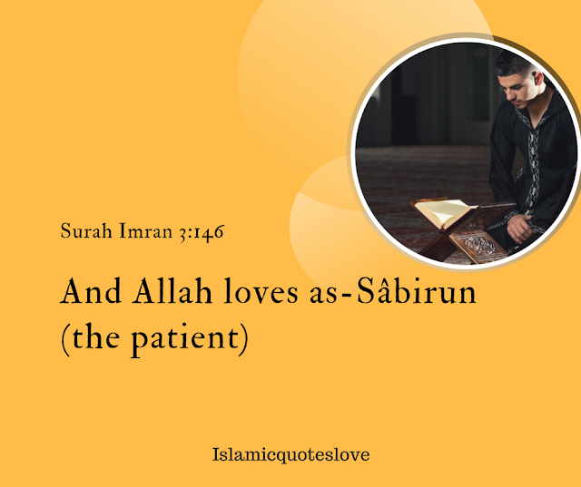 """Patience: وَٱللَّهُ يُحِبُّ ٱلصَّـٰبِرِينَ """"And Allah loves as-Sâbirun (the patient).""""(Surah Imran 3:146) Justice and Dealing with Equity: يَـٰٓأَيُّہَا ٱلَّذِينَ ءَامَنُواْ كُونُواْ قَوَّٲمِينَ لِلَّهِ شُہَدَآءَ بِٱلۡقِسۡطِۖ وَلَا يَجۡرِمَنَّڪُمۡ شَنَـَٔانُ قَوۡمٍ عَلَىٰٓ أَلَّا تَعۡدِلُواْۚ ٱعۡدِلُواْ هُوَ أَقۡرَبُ لِلتَّقۡوَىٰۖ وَٱتَّقُواْ ٱللَّهَۚ إِنَّ ٱللَّهَ خَبِيرُۢ بِمَا تَعۡمَلُونَ """"O ye who believe! Be steadfast witnesses for Allah in equity, and let not hatred of any people seduce you that ye deal not justly. Deal justly, that is nearer to your duty. Observe your duty to Allah. Lo! Allah is informed of what ye do.""""(Surah Maeda 5:8). Good-doing: إِنَّ ٱللَّهَ يُحِبُّ ٱلۡمُحۡسِنِينَ """"Truly, Allah loves Al-Muhsinun (the good-doers).""""(Surah Baqarah 2:195) Purification: وَٱللَّهُ يُحِبُّ ٱلۡمُطَّهِّرِينَ """"And Allah loves those who make themselves clean and pure.""""(Surah Tawbah 9:108). Humility of the Rich: Sa'd Ibn Abi Waqqas (RA) said: Allah's Messenger (SAW ) said:""""Allah loves the believer who is pious and rich, but does not show off.""""(Muslim) Belief and Work: Al-Tabarâni narrated: Allah's Messenger (SAW ) said:""""Allah loves the slave who believes and acquires a halaal career (or work)."""" A sense of Honour: Al-Tirmidhi narrated: Allah's Messenger (SAW ) said:""""Allah loves from amongst his slaves, the one who has a sense of zeal or honour."""" Love for the Sake of Allah: Al-Tabarâni, Ibn Ya'lâ, Ibn Hibban and Al-Hakim narrated: Allah's Messenger (SAW ) said:""""If two individuals love each other for the sake of Allah, the stronger in love to his brother will be more loved by Allah."""" Continuous Performance of Righteous Deeds: Allah's Messenger (SAW) said:""""The best loved deeds to Allah are the ones that are continuous even if they are not very many.""""(Bukhari and Muslim). Good Manners and Conduct: Al-Tirmidhi narrated: Allah's Messenger (SAW) said:""""The best loved by me and the nearest to me on the seats on the Day of Resurrection are those who have the best manners and c"""