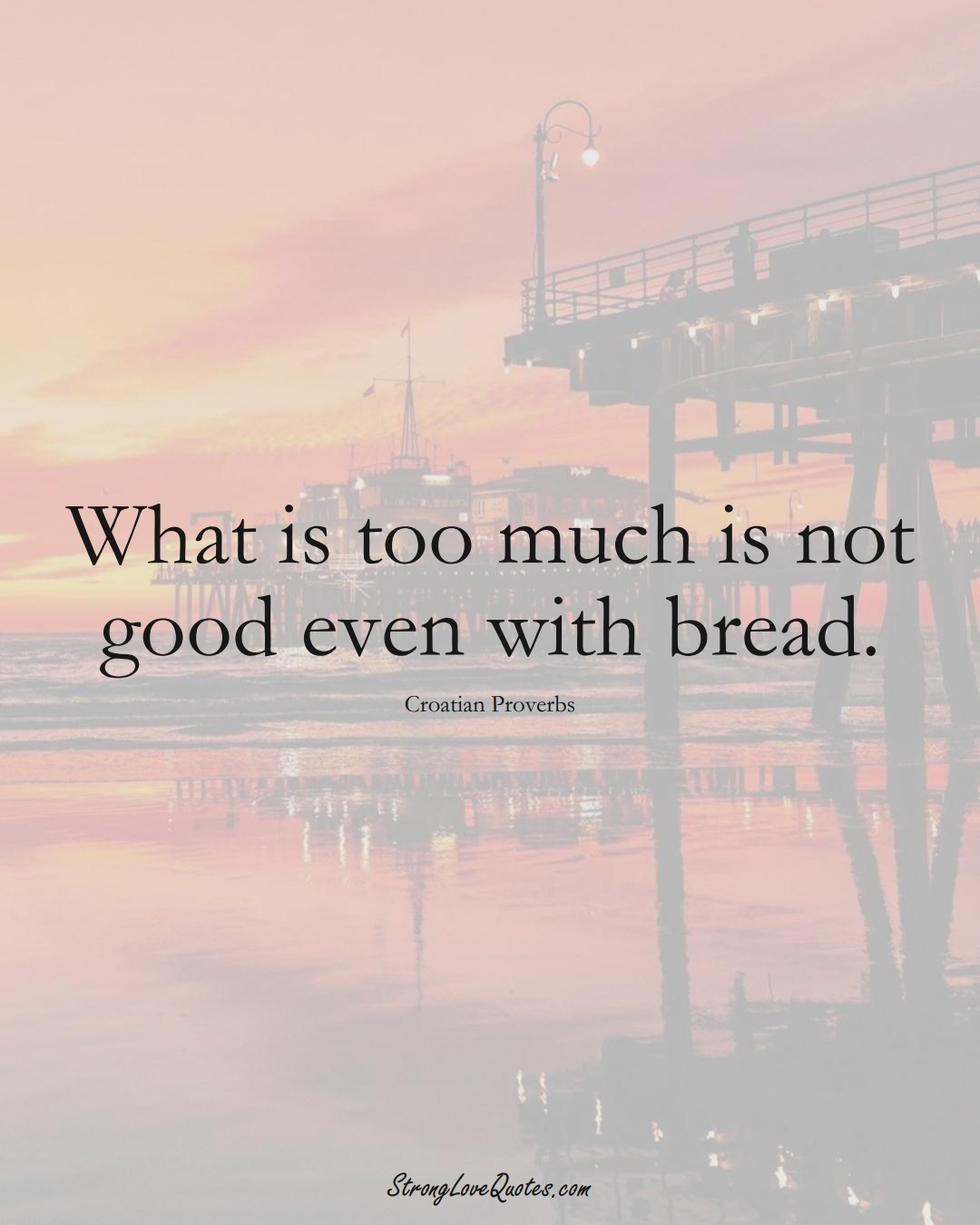 What is too much is not good even with bread. (Croatian Sayings);  #EuropeanSayings