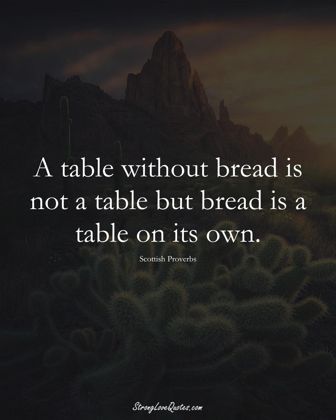 A table without bread is not a table but bread is a table on its own. (Scottish Sayings);  #EuropeanSayings