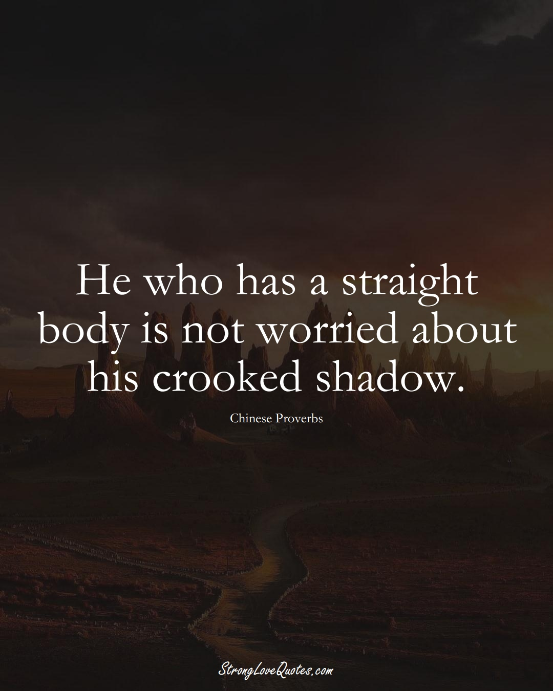 He who has a straight body is not worried about his crooked shadow. (Chinese Sayings);  #AsianSayings