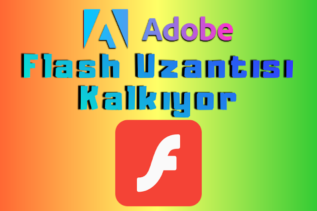 Adobe Flash Player Kaldırılıyor | Artık Kullanılmayacak!