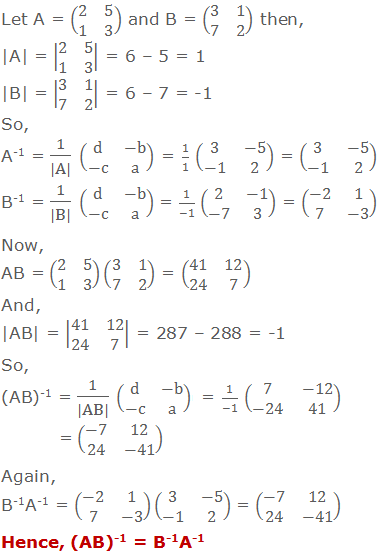 Let A = (■(2&5@1&3)) and B = (■(3&1@7&2)) then, 	|A| = |■(2&5@1&3)| = 6 – 5 = 1 	|B| = |■(3&1@7&2)| = 6 – 7 = -1 	So, 	A-1 = 1/(|A|) (■(d&-b@-c&a)) = 1/1 (■(3&-5@-1&2)) = (■(3&-5@-1&2)) 	B-1 = 1/(|B|) (■(d&-b@-c&a)) = 1/(-1) (■(2&-1@-7&3)) = (■(-2&1@7&-3)) 	Now, 	AB = (■(2&5@1&3))(■(3&1@7&2)) = (■(41&12@24&7)) 	And, 	|AB| = |■(41&12@24&7)| = 287 – 288 = -1 	So, 	(AB)-1 = 1/(|AB|) (■(d&-b@-c&a)) = 1/(-1) (■(7&-12@-24&41)) = (■(-7&12@24&-41)) 	Again, 	B-1A-1 = (■(-2&1@7&-3))(■(3&-5@-1&2)) = (■(-7&12@24&-41)) 	Hence, (AB)-1 = B-1A-1