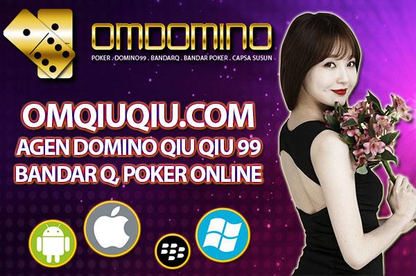 OMQIUQIU.COM AGEN DOMINO QIU QIU 99, BANDARQ, POKER ONLINE UANG ASLI