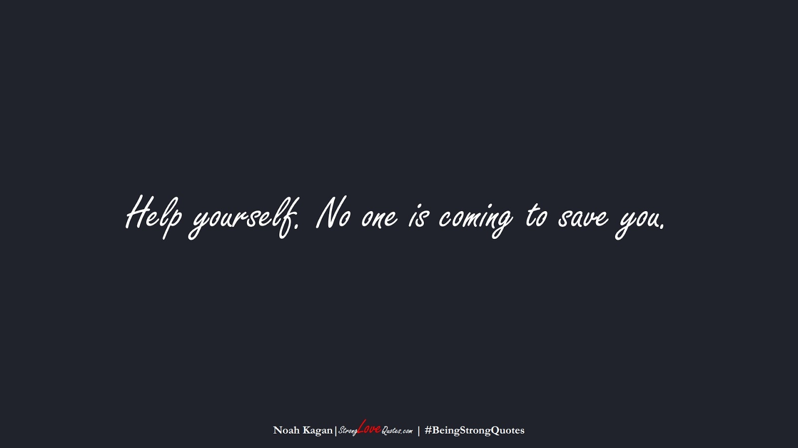 Help yourself. No one is coming to save you. (Noah Kagan);  #BeingStrongQuotes