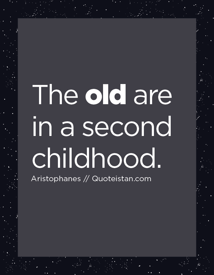 The old are in a second childhood.