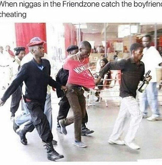 When niggas in the friendzone catch the boyfriend cheating