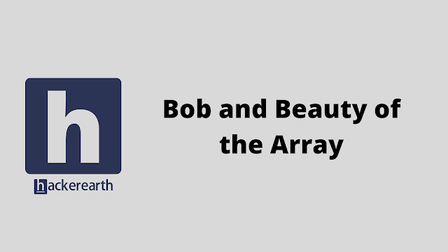 HackerEarth Bob and Beauty of the Array problem solution