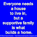 Everyone needs a house to live in, but a supportive family is what builds a home.