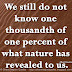 We still do not know one thousandth of one percent of what nature has revealed to us. ~Albert Einstein