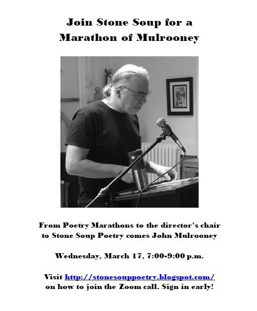 Join Stone Soup for a Marathon of Mulrooney - From Poetry Marathons to the director's chair to Stone Soup Poetry comes John Mulrooney - Wednesday, March 17, 7:00-9:00 p.m. - Visit http://stonesouppoetry.blogspot.com/ on how to join the Zoom call. Sign in early!