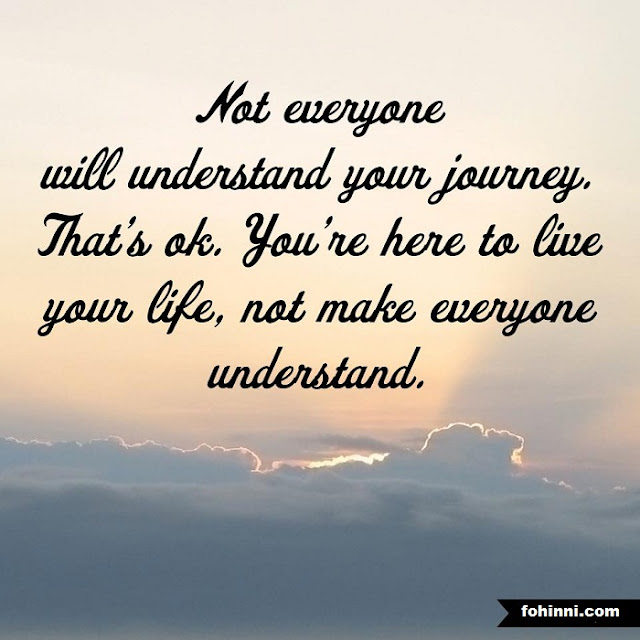 NOT EVERYONE WILL UNDERSTAND YOUR JOURNEY, THAT'S OK. YOU ARE HERE TO LIVE YOUR LIFE, NOT MAKE EVERYONE UNDERSTAND.