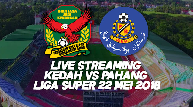 Live Streaming Kedah Vs Pahang Liga Super 22 Mei 2018