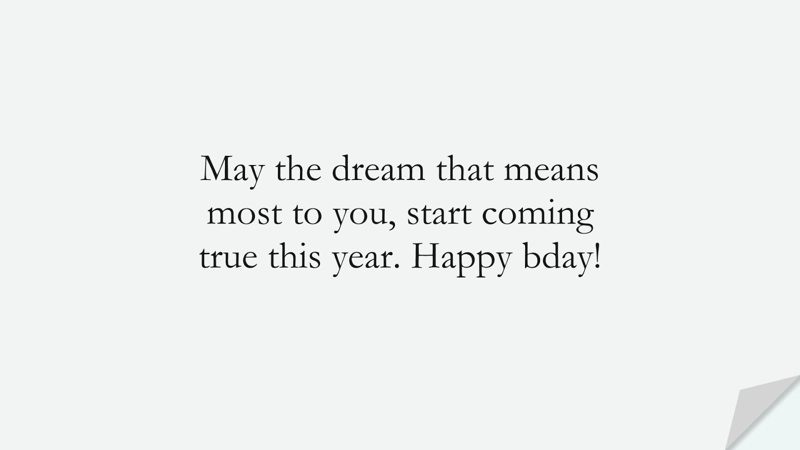 May the dream that means most to you, start coming true this year. Happy bday!FALSE
