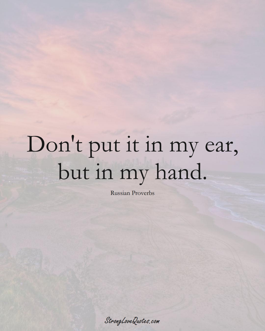 Don't put it in my ear, but in my hand. (Russian Sayings);  #AsianSayings