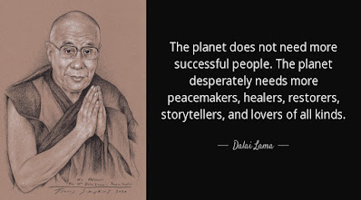 """""""The planet does not need more successful people. The planet desperately needs more peacemakers, healers, restorers, storytellers, and lovers of all kinds."""" -Dalai Lama"""