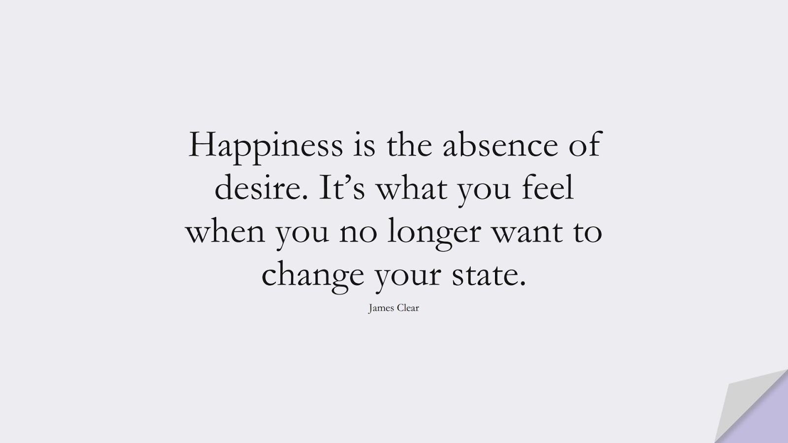 Happiness is the absence of desire. It's what you feel when you no longer want to change your state. (James Clear);  #BestQuotes