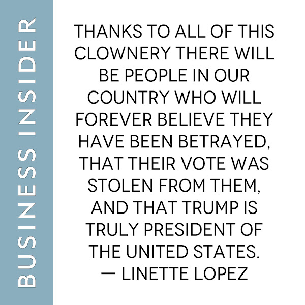 Thanks to all of this clownery there will be people in our country who will forever believe they have been betrayed, that their vote was stolen from them, and that Trump is truly President of the United States. — Linette Lopez, Business Insider Columnist