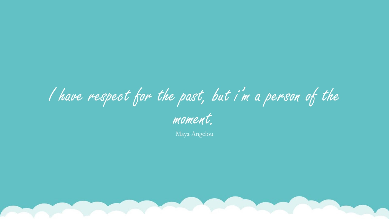 I have respect for the past, but i'm a person of the moment. (Maya Angelou);  #MayaAngelouQuotesandSayings