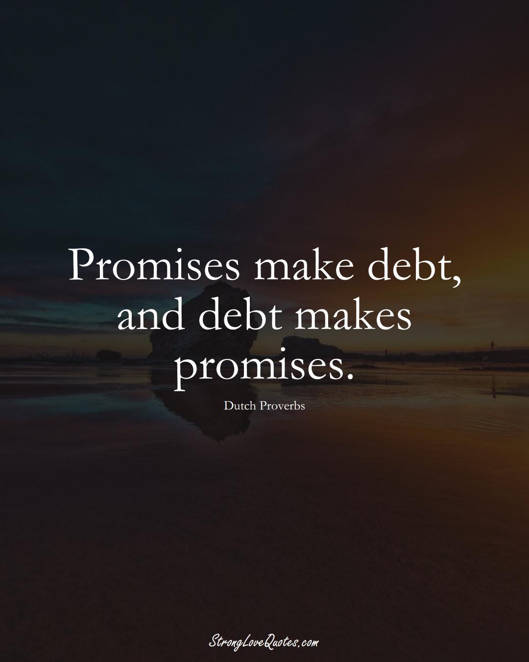 Promises make debt, and debt makes promises. (Dutch Sayings);  #EuropeanSayings