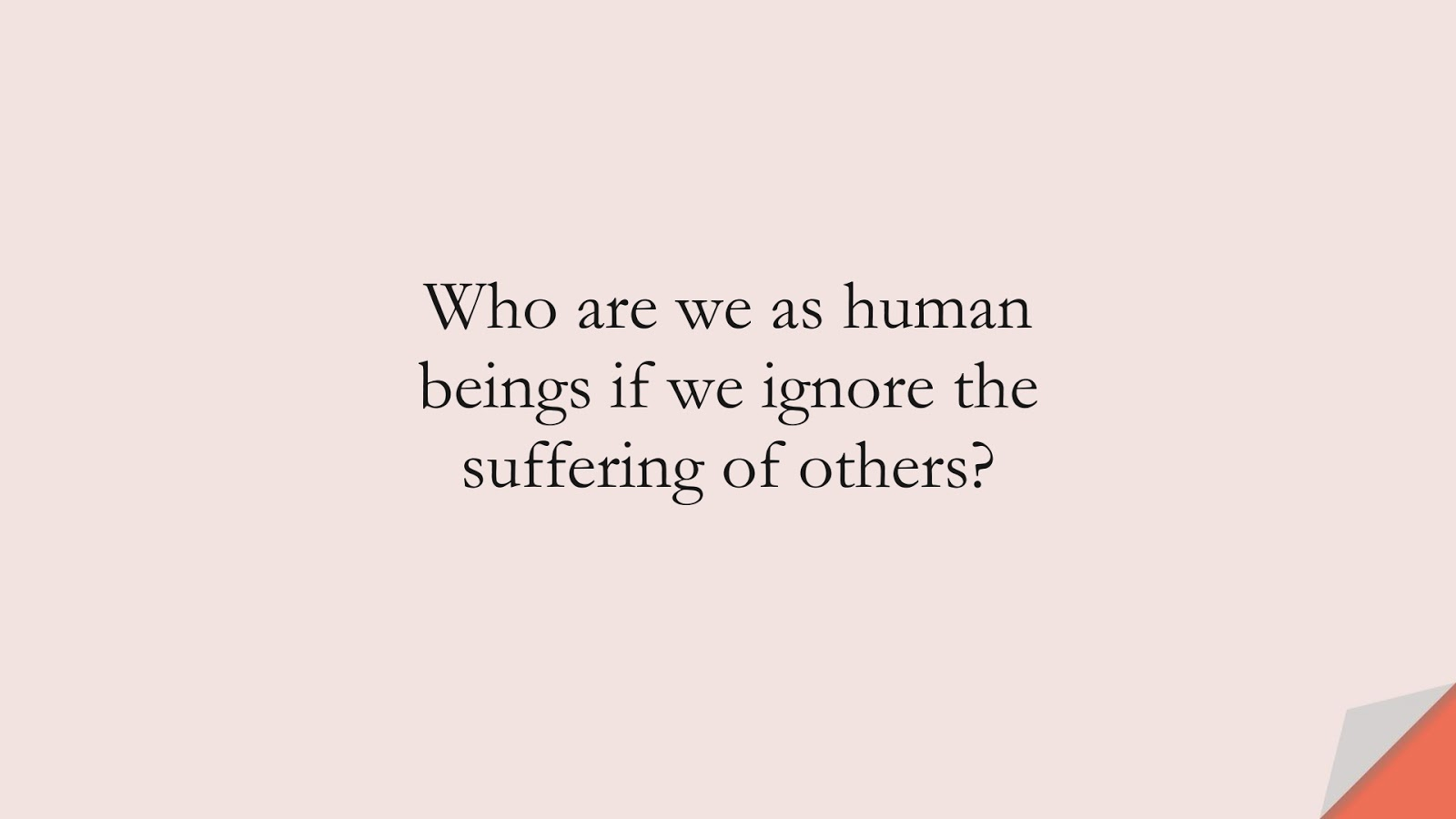 Who are we as human beings if we ignore the suffering of others?FALSE