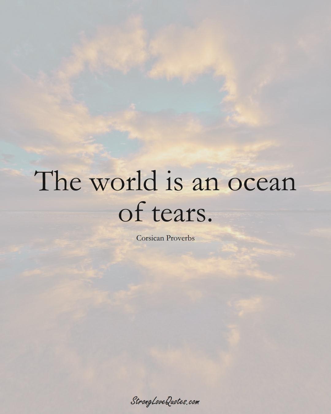 The world is an ocean of tears. (Corsican Sayings);  #EuropeanSayings