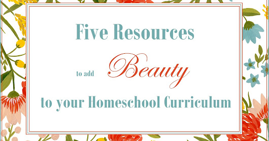 5 Resources to Add Beauty to your Homeschool Curriculum this Year