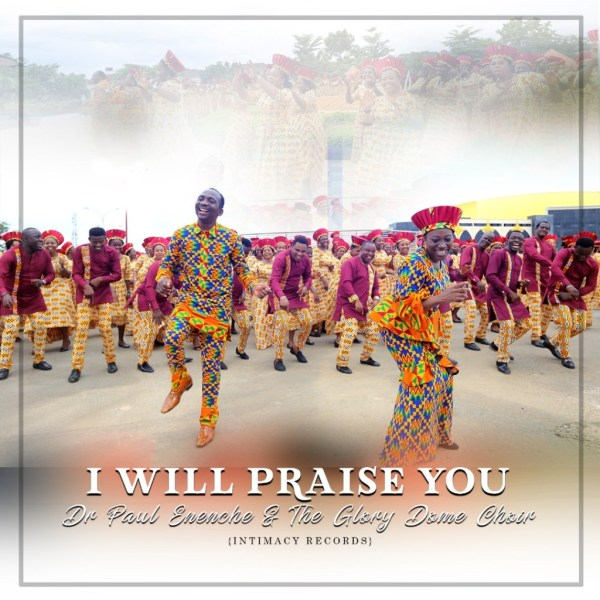 MUSIC: Dr Paul Enenche - I Will Praise You ft. Glory Dome Choir ( + Video & Lyrics )