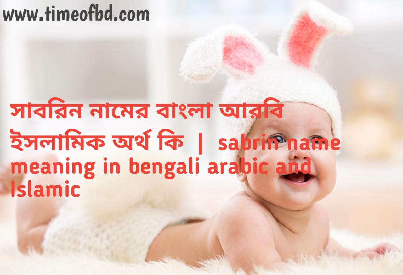 সাবরিন নামের অর্থ কী, সাবরিন নামের বাংলা অর্থ কি, সাবরিন নামের ইসলামিক অর্থ কি, sabrin name meaning in bengali