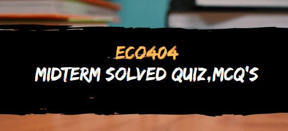 ECO404 MIDTERM GRAND QUIZ FILE AND MCQ'S