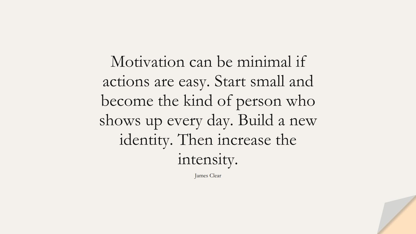 Motivation can be minimal if actions are easy. Start small and become the kind of person who shows up every day. Build a new identity. Then increase the intensity. (James Clear);  #PerseveranceQuotes