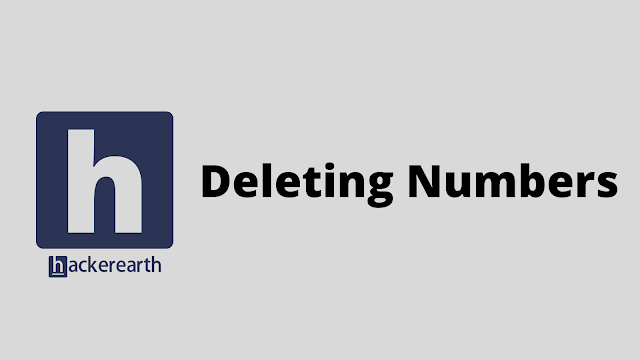 HackerEarth Deleting Numbers problem solution