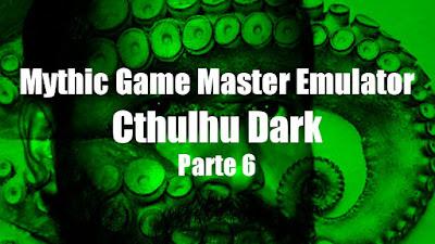 Mythic GME + Cthulhu Dark (Parte 6)
