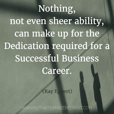 """Rare Success Quotes In Images To Inspire You: """"Nothing, not even sheer ability, can make up for the dedication required for a successful business career."""" - Ray Epper"""