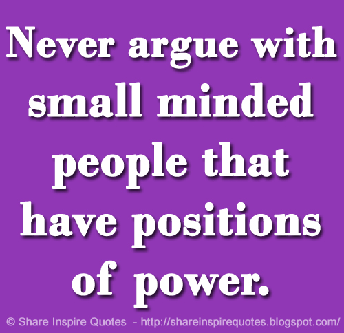 Never Argue With Stupid People Quote: Never Argue With Small Minded People That Have Positions