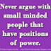 Never argue with small minded people that have positions of power.