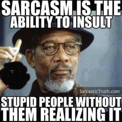 Sarcasm is the ability to insult stupid people without them realizing