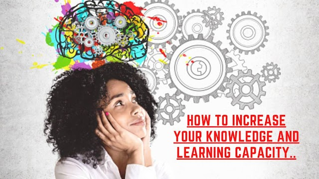 How to increase your knowledge and learning capacity. (A Complete guide for you)