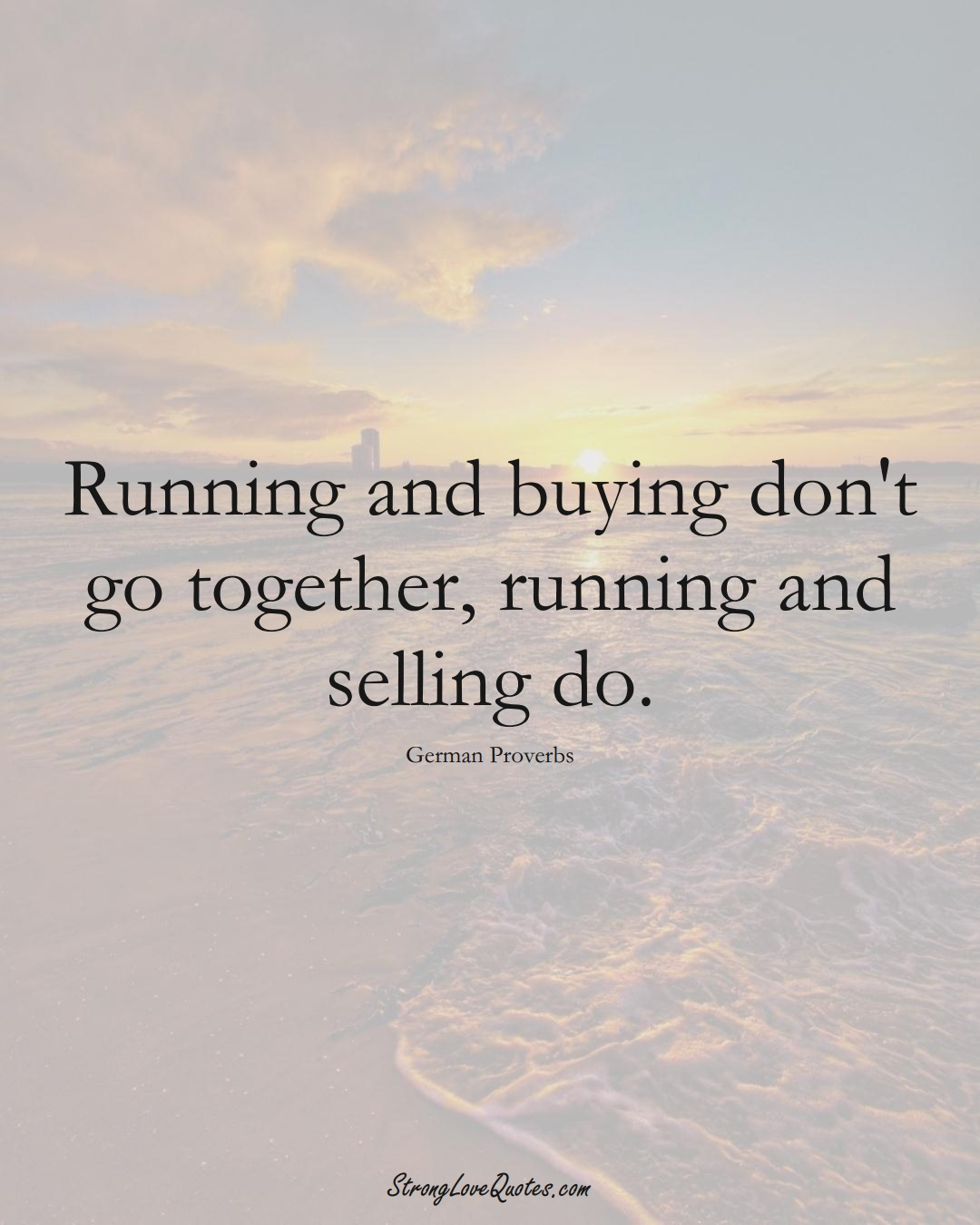Running and buying don't go together, running and selling do. (German Sayings);  #EuropeanSayings