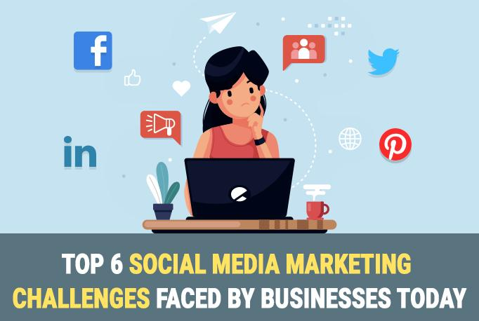 Top 6 Social Media Marketing Challenges Faced by Businesses Today