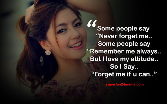 """Some people say """"Never forget me.. Some people say """"Remember me always.. But I love my attitude.. So I Say.. """"Forget me if u can.."""""""