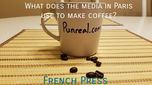 Coffee pun: What does the media in Paris use to make coffee? French Press