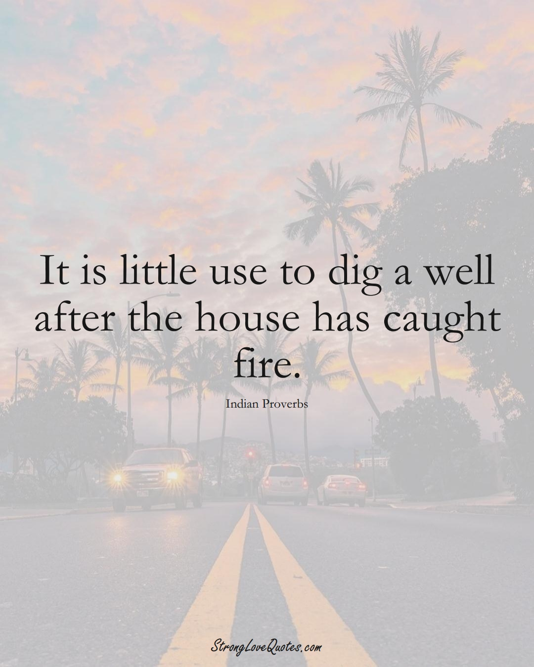 It is little use to dig a well after the house has caught fire. (Indian Sayings);  #AsianSayings