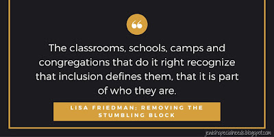 The classrooms, schools, camps and congregations that do it right recognize that inclusion defines them, that it is part of who they are; Removing the Stumbling Block