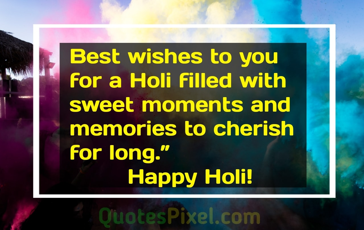 Best wishes to you for a Holi filled with sweet moments and memories to cherish for long.