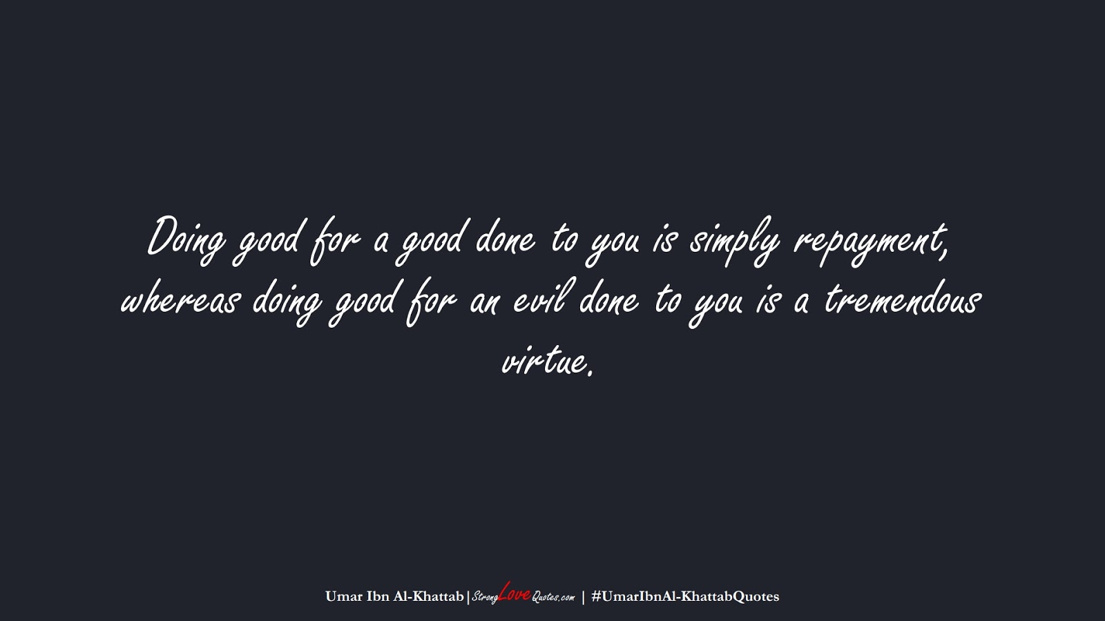 Doing good for a good done to you is simply repayment, whereas doing good for an evil done to you is a tremendous virtue. (Umar Ibn Al-Khattab);  #UmarIbnAl-KhattabQuotes