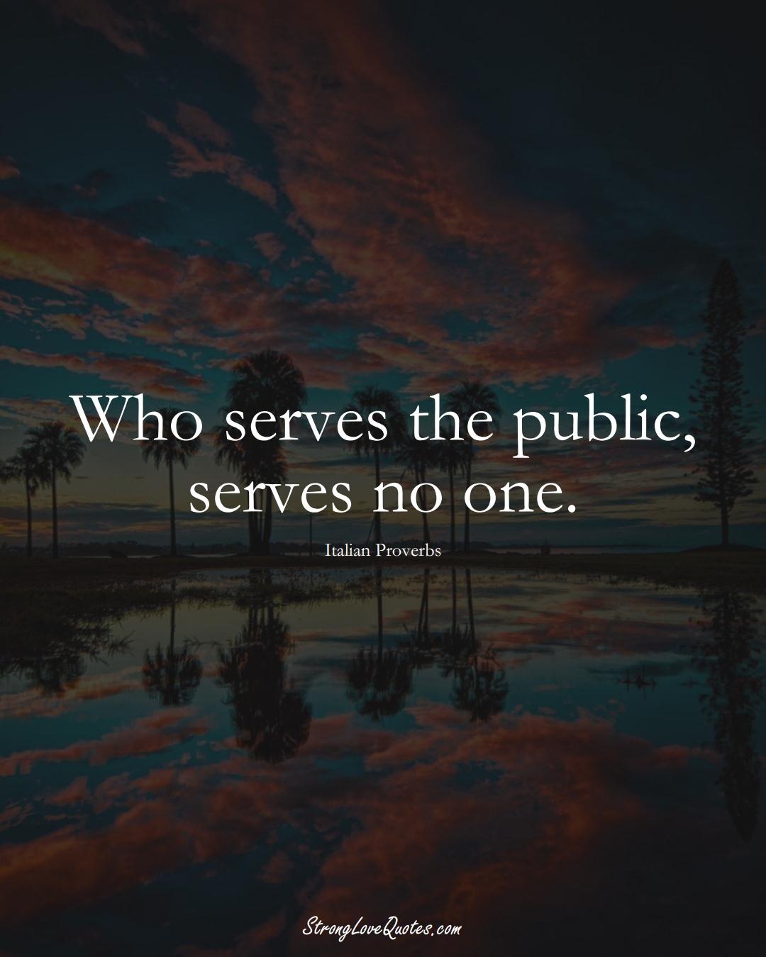 Who serves the public, serves no one. (Italian Sayings);  #EuropeanSayings