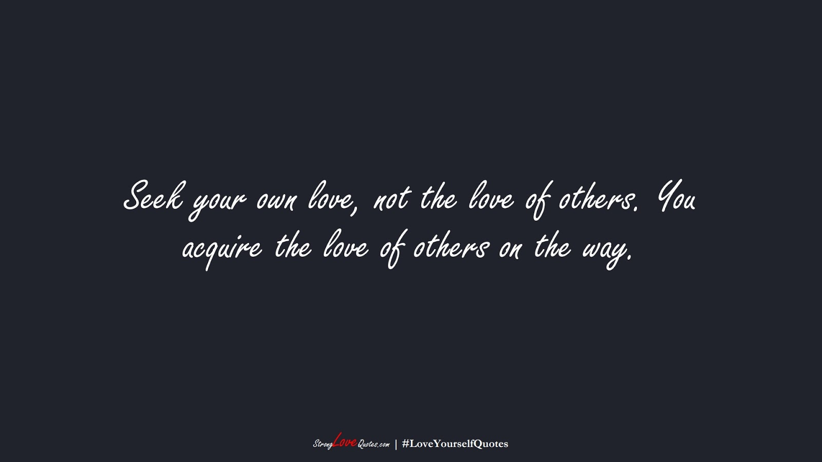 Seek your own love, not the love of others. You acquire the love of others on the way.FALSE