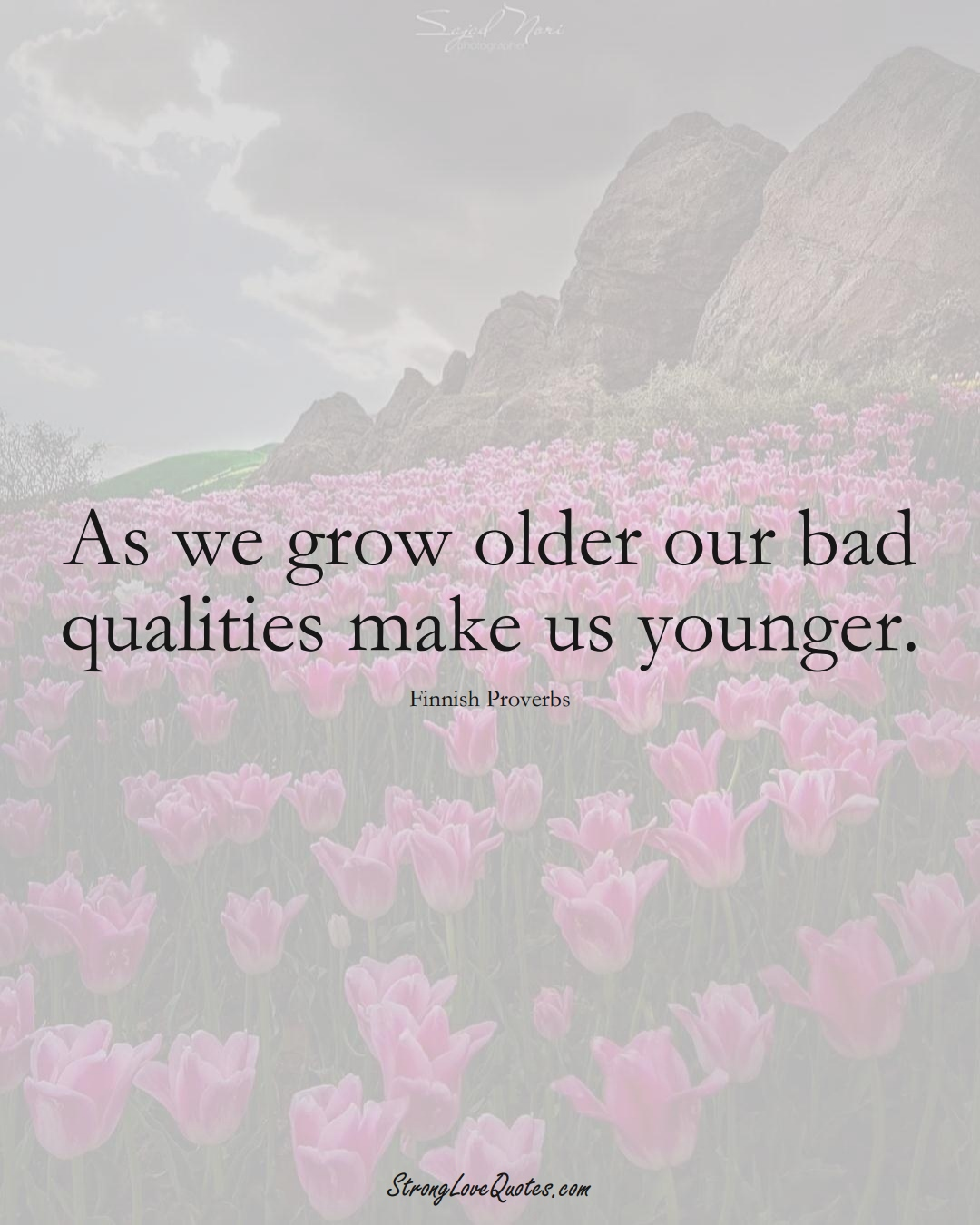 As we grow older our bad qualities make us younger. (Finnish Sayings);  #EuropeanSayings