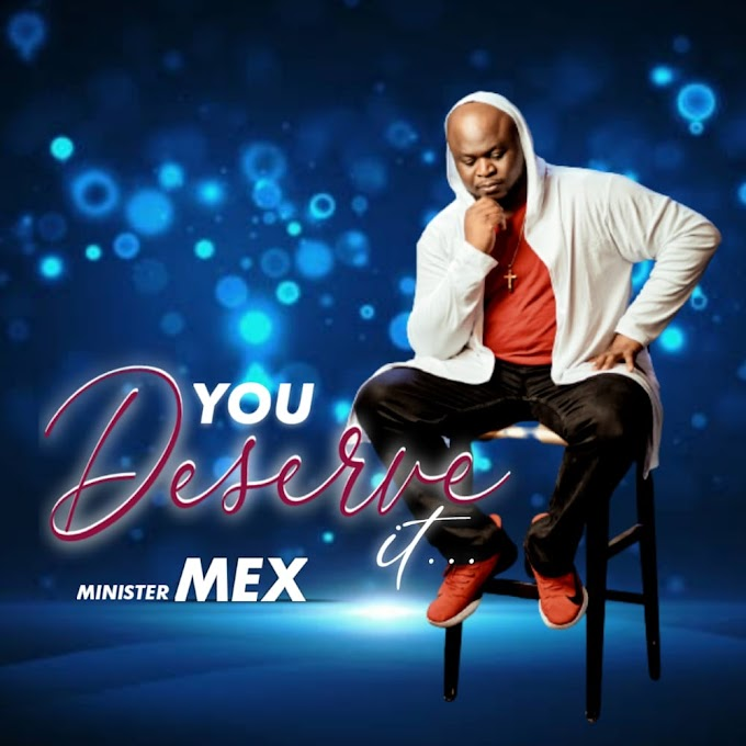 [Music + Video] Minister Mex - YOU DESERVE IT