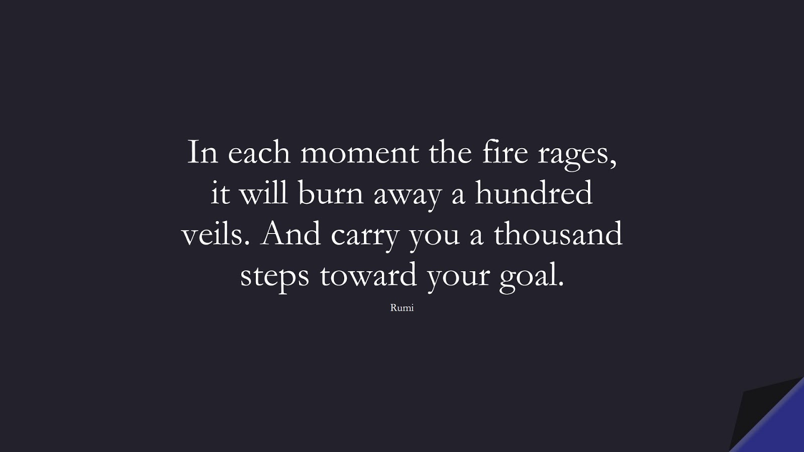 In each moment the fire rages, it will burn away a hundred veils. And carry you a thousand steps toward your goal. (Rumi);  #RumiQuotes